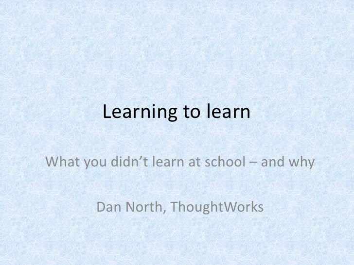 Learning to learn  What you didn't learn at school – and why         Dan North, ThoughtWorks