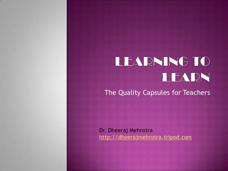 Learning to Learn<br />The Quality Capsulesfor Teachers<br />Dr. DheerajMehrotra<br />http://dheerajmehrotra.tripod.com<br />