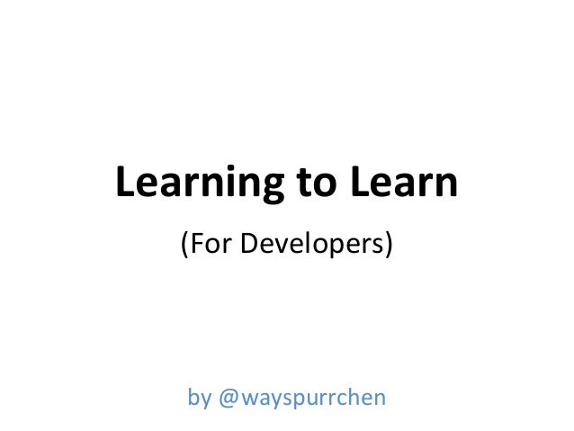 Learning to Learn (For Developers)  by @wayspurrchen