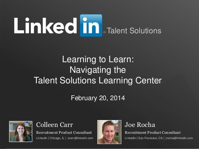 TALENT SOLUTIONS Talent Solutions Colleen Carr Recruitment Product Consultant LinkedIn | Chicago, IL | ccarr@linkedin.com ...