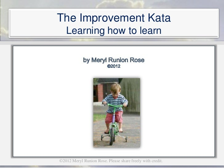 The Improvement Kata   Learning how to learn©2012 Meryl Runion Rose. Please share freely with credit.