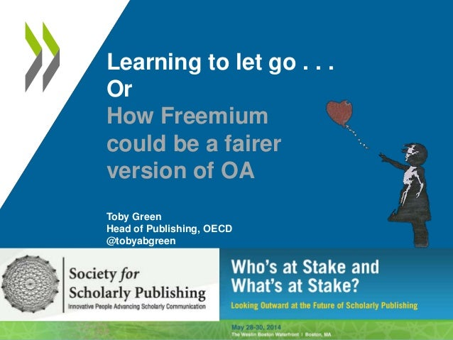 Learning to let go . . . Or How Freemium could be a fairer version of OA Toby Green Head of Publishing, OECD @tobyabgreen