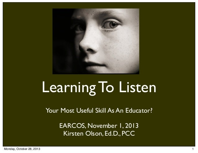 Learning To Listen Your Most Useful Skill As An Educator? EARCOS, November 1, 2013 Kirsten Olson, Ed.D., PCC Monday, Octob...