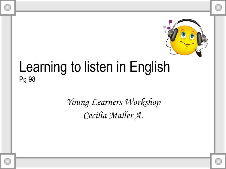Learning to listen in English Pg 98 Young Learners Workshop Cecilia Maller A.
