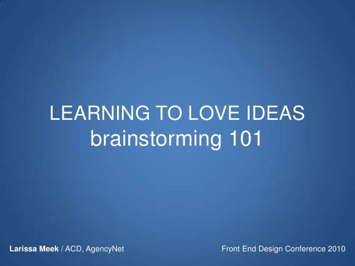LEARNING TO LOVE IDEASbrainstorming 101<br />Front End Design Conference 2010<br />Larissa Meek / ACD, AgencyNet<br />