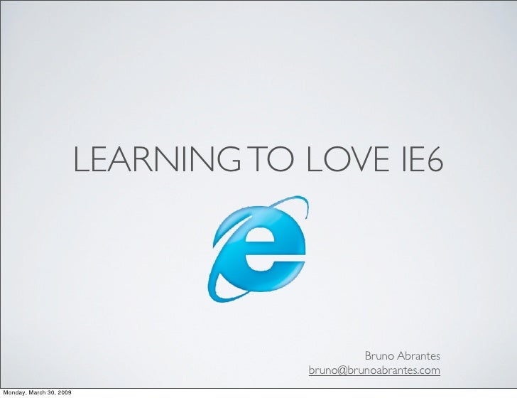 LEARNING TO LOVE IE6                                                   Bruno Abrantes                                     ...