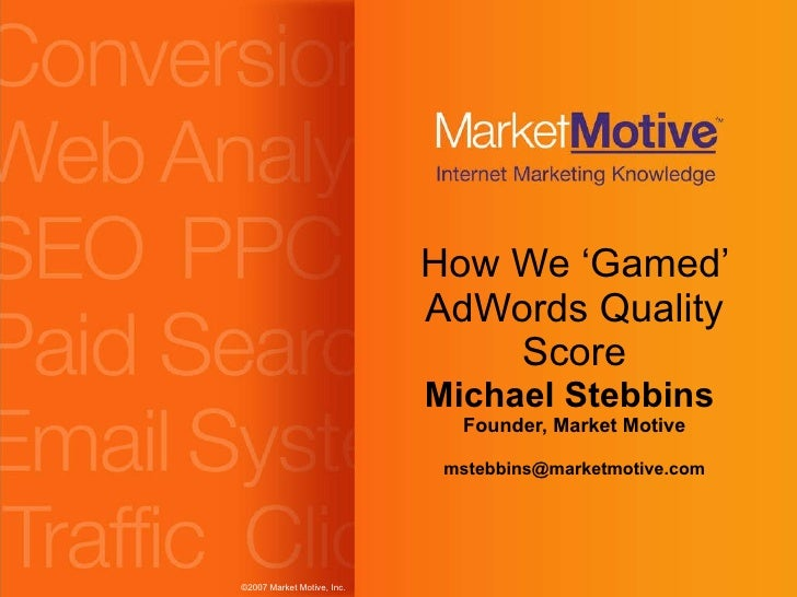 How We 'Gamed' AdWords Quality Score Michael Stebbins  Founder, Market Motive [email_address]