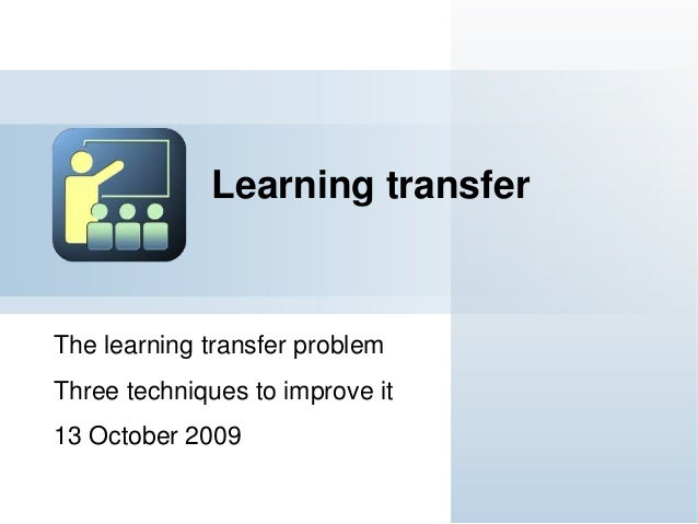 The learning transfer problem Three techniques to improve it 13 October 2009 Learning transfer