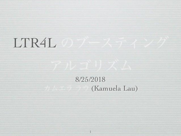 LTR4L のブースティング アルゴリズム 8/25/2018 カムエラ ラウ (Kamuela Lau) 1