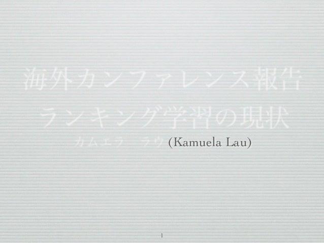 海外カンファレンス報告 ランキング学習の現状 カムエララウ (Kamuela Lau) 1