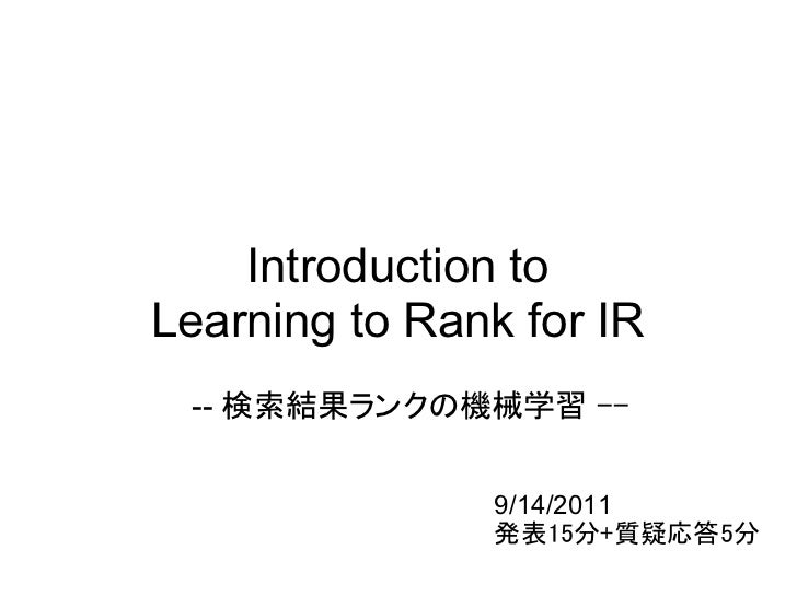 Introduction toLearning to Rank for IR -- 検索結果ランクの機械学習 --               9/14/2011               発表15分+質疑応答5分