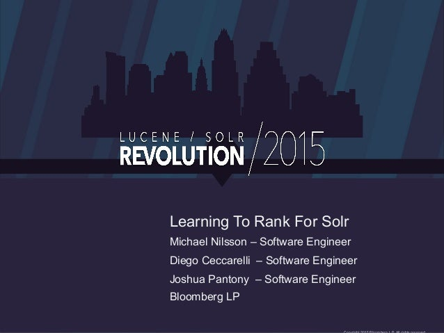 Learning To Rank For Solr Michael Nilsson – Software Engineer Diego Ceccarelli – Software Engineer Joshua Pantony – Softwa...