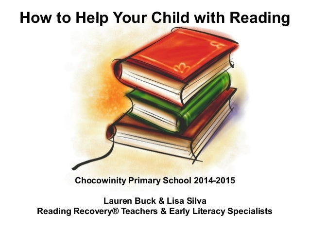 How to Help Your Child with Reading Chocowinity Primary School 2014-2015 Lauren Buck & Lisa Silva Reading Recovery® Teache...