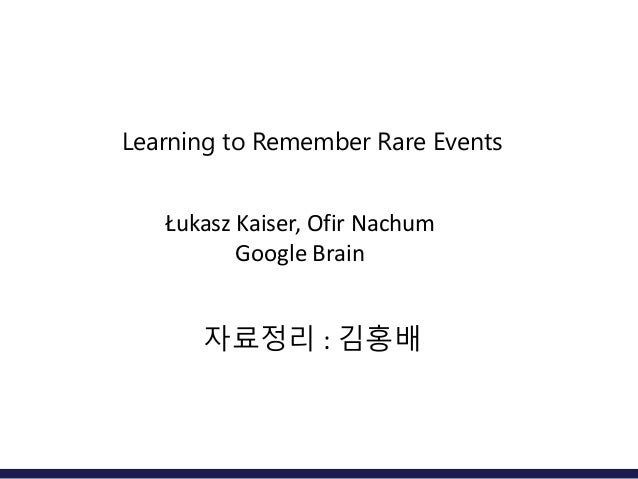 Learning to Remember Rare Events Łukasz Kaiser, Ofir Nachum Google Brain 자료정리 : 김홍배