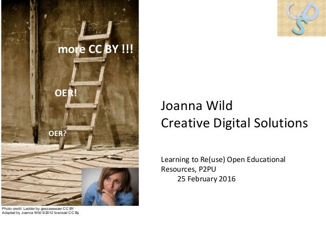 OER! OER? more CC BY !!! Learning to Re(use) Open Educational Resources, P2PU 25 February 2016 Joanna Wild Creative Digita...