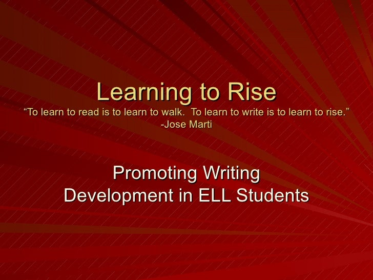 "Learning to Rise ""To learn to read is to learn to walk.  To learn to write is to learn to rise."" -Jose Marti Promoting Wri..."