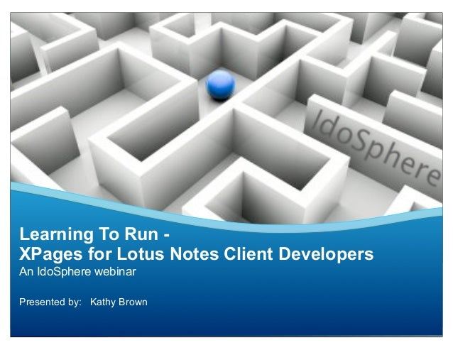 Learning To Run -XPages for Lotus Notes Client DevelopersAn IdoSphere webinarPresented by: Kathy Brown
