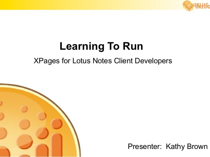 1       Learning To RunXPages for Lotus Notes Client Developers                           Presenter: Kathy Brown