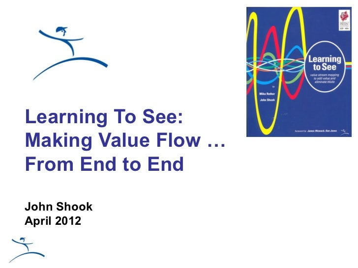 Learning To See:Making Value Flow …From End to EndJohn ShookApril 2012