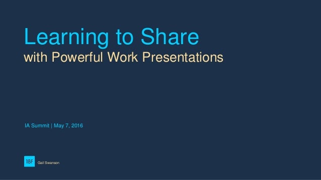 Learning to Share with Powerful Work Presentations Gail Swanson IA Summit | May 7, 2016