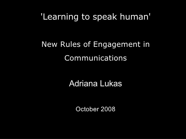 'Learning to speak human' New Rules of Engagement in Communications <ul><ul><li>Adriana Lukas </li></ul></ul><ul><ul><li>O...