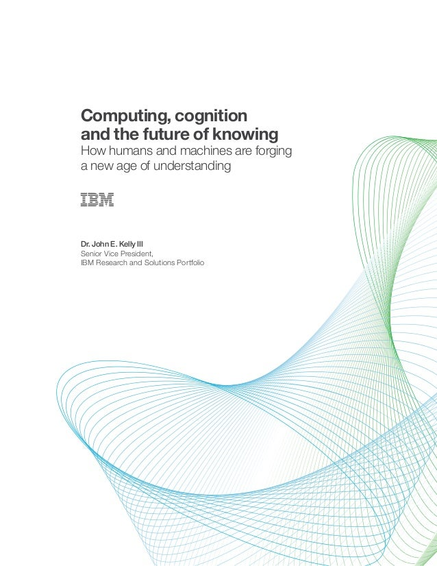 Computing, cognition and the future of knowing How humans and machines are forging a new age of understanding Dr. John E. ...
