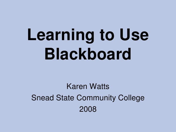 Learning to Use Blackboard<br />Karen Watts<br />Snead State Community College<br />2008<br />