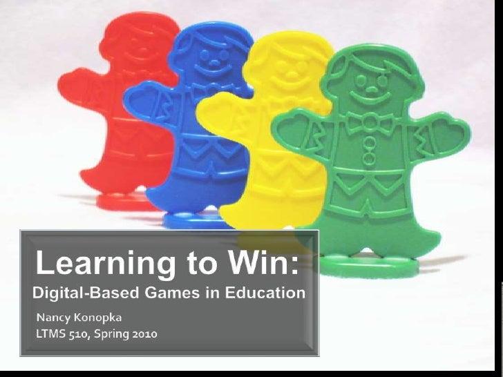 Learning to Win:Digital-Based Games in EducationNancy Konopka    LTMS 510, Spring 2010<br />