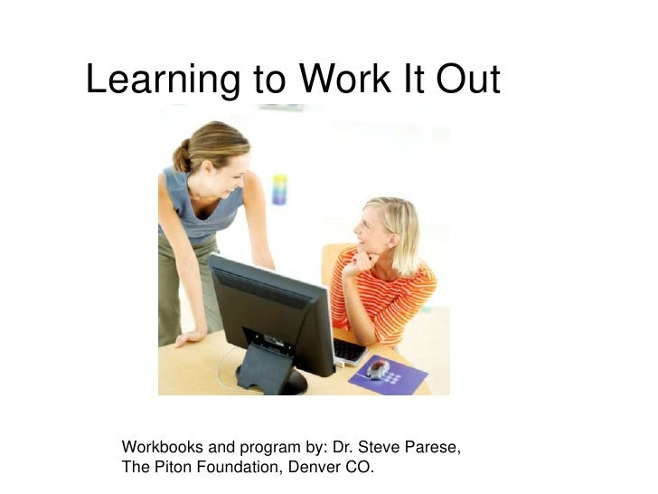 Learning to Work It Out<br />Workbooks and program by: Dr. Steve Parese, The Piton Foundation, Denver CO.<br />