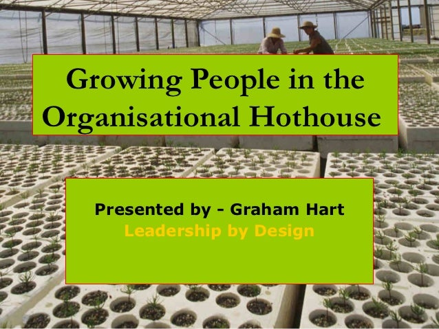 Growing People in theOrganisational Hothouse   Presented by - Graham Hart      Leadership by Design