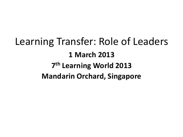 Learning Transfer: Role of Leaders 1 March 2013 7th Learning World 2013 Mandarin Orchard, Singapore