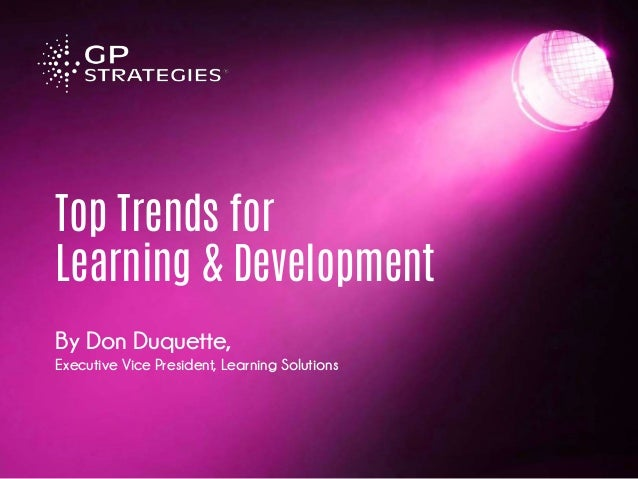 Top Trends for Learning & Development By Don Duquette, Executive Vice President, Learning Solutions