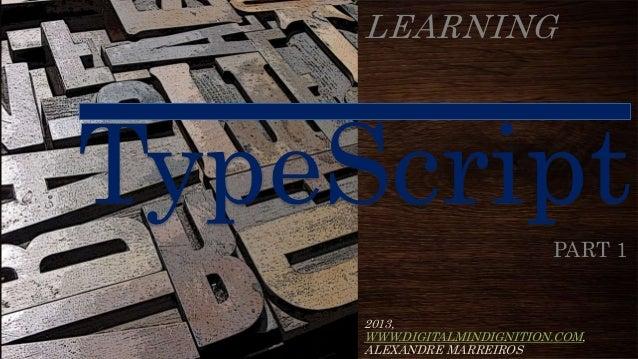 LEARNINGTypeScript                  PART 1     2013,     WWW.DIGITALMINDIGNITION.COM,     ALEXANDRE MARREIROS