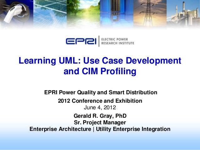 Learning UML: Use Case Development          and CIM Profiling       EPRI Power Quality and Smart Distribution             ...