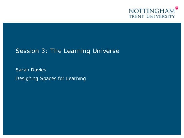 Session 3: The Learning Universe Sarah Davies Designing Spaces for Learning
