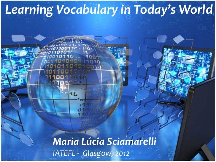 Learning Vocabulary in Today's World        Maria Lúcia Sciamarelli        IATEFL - Glasgow, 2012