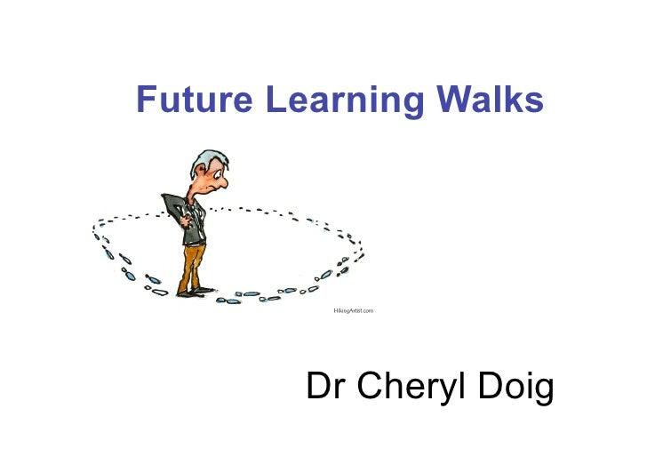 Future Learning Walks             Dr Cheryl Doig