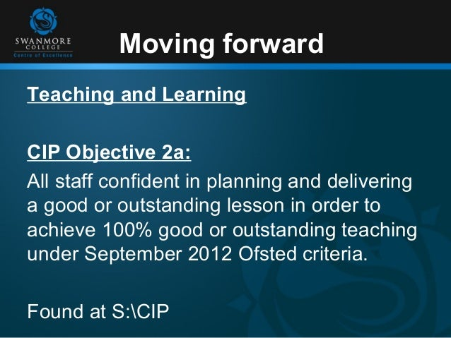 Moving forwardTeaching and LearningCIP Objective 2a:All staff confident in planning and deliveringa good or outstanding le...