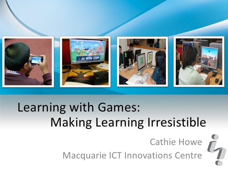 Learning with Games:     Making Learning Irresistible                           Cathie Howe       Macquarie ICT Innovation...