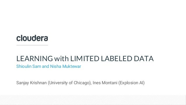 Confidential – Restricted LEARNING with LIMITED LABELED DATA Shioulin Sam and Nisha Muktewar Sanjay Krishnan (University o...
