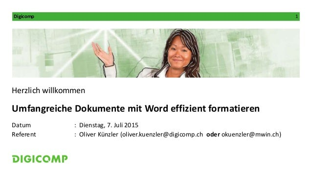 Digicomp 1 Herzlich willkommen Umfangreiche Dokumente mit Word effizient formatieren Datum : Dienstag, 7. Juli 2015 Refere...