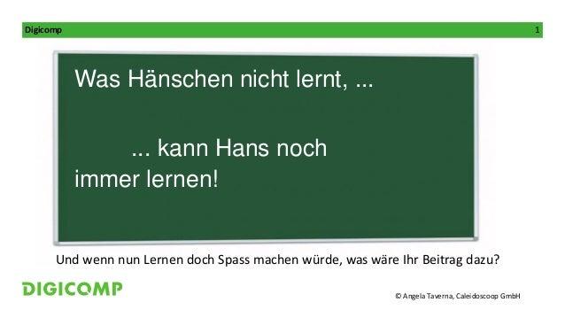 © Angela Taverna, Caleidoscoop GmbH Digicomp 1 Referentin: Was Hänschen nicht lernt, ... ... kann Hans noch immer lernen! ...