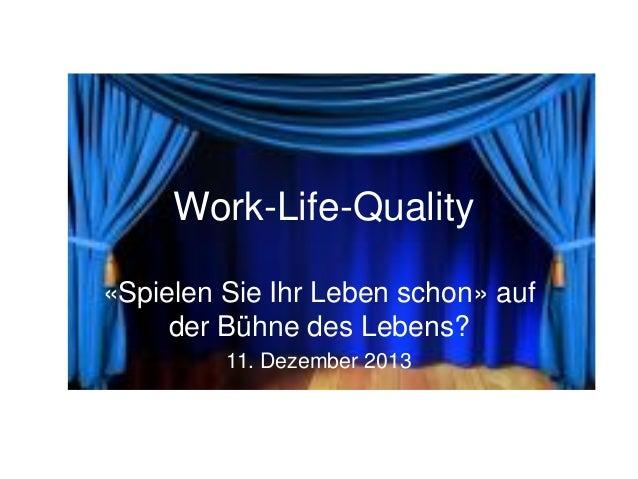 Work-Life-Quality «Spielen Sie Ihr Leben schon» auf der Bühne des Lebens? 11. Dezember 2013