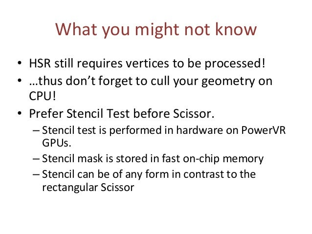 What you might not know • HSR still requires vertices to be processed! • …thus don't forget to cull your geometry on CPU! ...