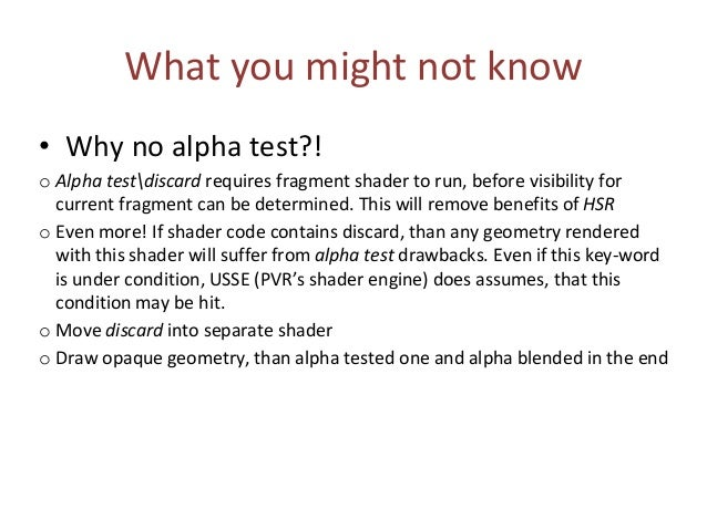 What you might not know • Why no alpha test?! o Alpha testdiscard requires fragment shader to run, before visibility for c...