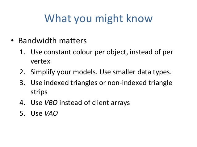 What you might know • Bandwidth matters 1. Use constant colour per object, instead of per vertex 2. Simplify your models. ...