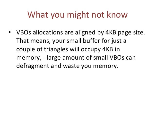 What you might not know • VBOs allocations are aligned by 4KB page size. That means, your small buffer for just a couple o...