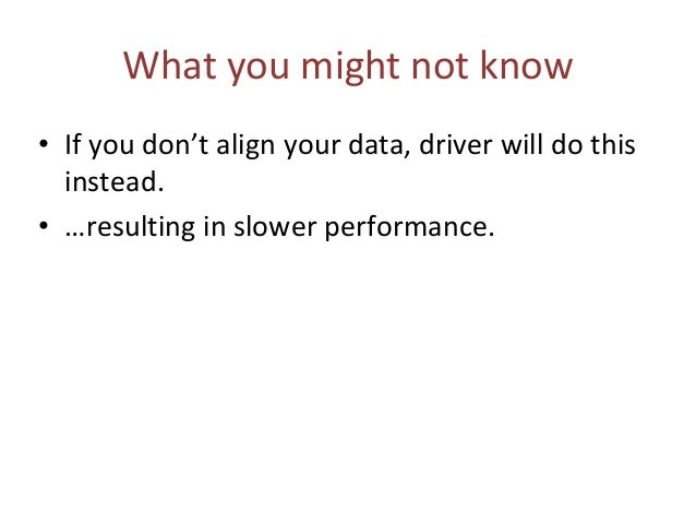 What you might not know • If you don't align your data, driver will do this instead. • …resulting in slower performance.