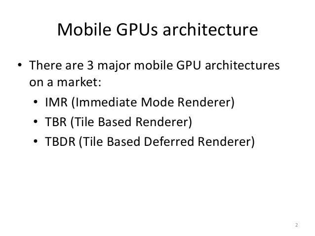 Mobile GPUs architecture • There are 3 major mobile GPU architectures on a market: • IMR (Immediate Mode Renderer) • TBR (...