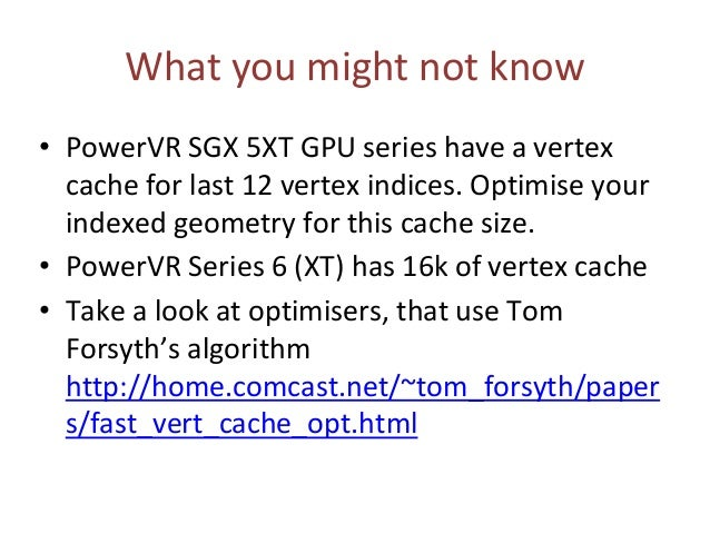 What you might not know • PowerVR SGX 5XT GPU series have a vertex cache for last 12 vertex indices. Optimise your indexed...